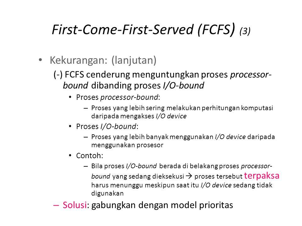 First-Come-First-Served (FCFS ) (3) Kekurangan: (lanjutan) (-) FCFS cenderung menguntungkan proses processor- bound dibanding proses I/O-bound Proses processor-bound: – Proses yang lebih sering melakukan perhitungan komputasi daripada mengakses I/O device Proses I/O-bound: – Proses yang lebih banyak menggunakan I/O device daripada menggunakan prosesor Contoh: – Bila proses I/O-bound berada di belakang proses processor- bound yang sedang dieksekusi  proses tersebut terpaksa harus menunggu meskipun saat itu I/O device sedang tidak digunakan – Solusi: gabungkan dengan model prioritas