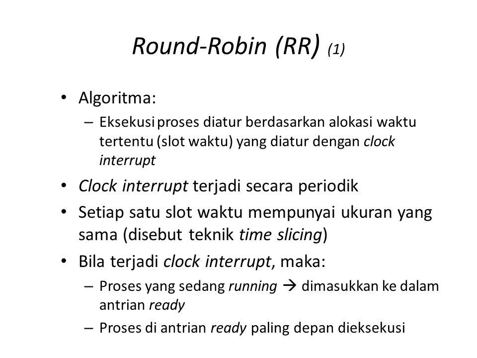 Round-Robin (RR ) (1) Algoritma: – Eksekusi proses diatur berdasarkan alokasi waktu tertentu (slot waktu) yang diatur dengan clock interrupt Clock int