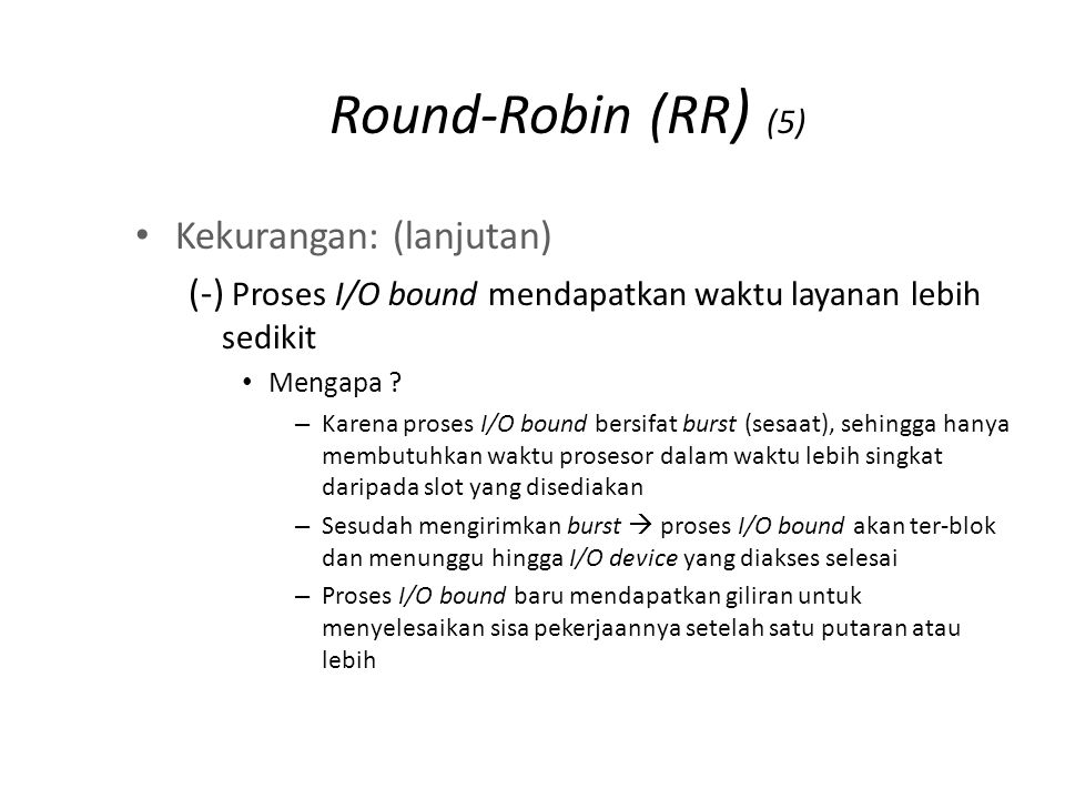 Round-Robin (RR ) (5) Kekurangan: (lanjutan) (-) Proses I/O bound mendapatkan waktu layanan lebih sedikit Mengapa ? – Karena proses I/O bound bersifat