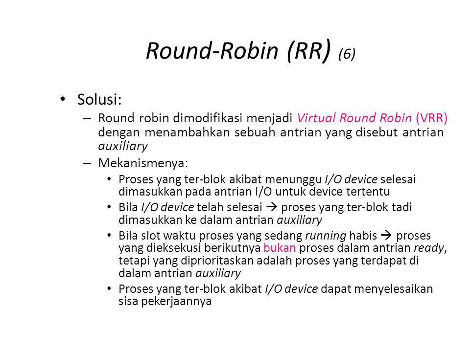 Round-Robin (RR ) (6) Solusi: – Round robin dimodifikasi menjadi Virtual Round Robin (VRR) dengan menambahkan sebuah antrian yang disebut antrian auxiliary – Mekanismenya: Proses yang ter-blok akibat menunggu I/O device selesai dimasukkan pada antrian I/O untuk device tertentu Bila I/O device telah selesai  proses yang ter-blok tadi dimasukkan ke dalam antrian auxiliary Bila slot waktu proses yang sedang running habis  proses yang dieksekusi berikutnya bukan proses dalam antrian ready, tetapi yang diprioritaskan adalah proses yang terdapat di dalam antrian auxiliary Proses yang ter-blok akibat I/O device dapat menyelesaikan sisa pekerjaannya