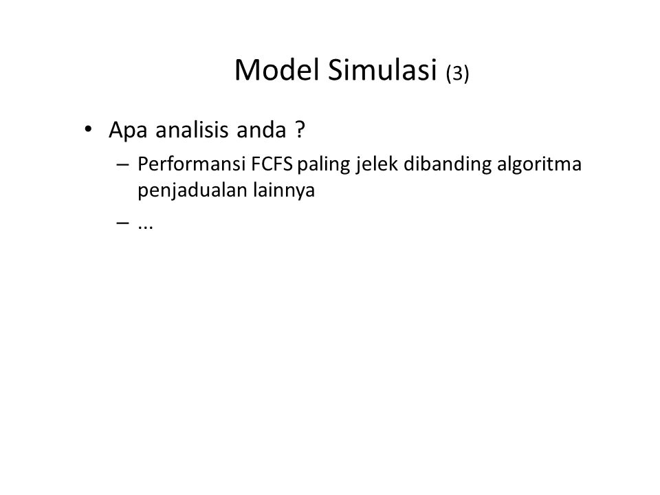 Model Simulasi (3) Apa analisis anda ? – Performansi FCFS paling jelek dibanding algoritma penjadualan lainnya –...