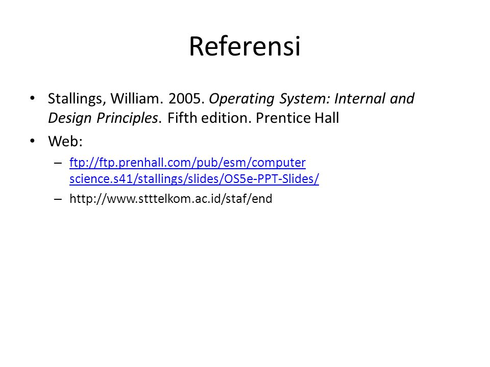 Referensi Stallings, William. 2005. Operating System: Internal and Design Principles. Fifth edition. Prentice Hall Web: – ftp://ftp.prenhall.com/pub/e