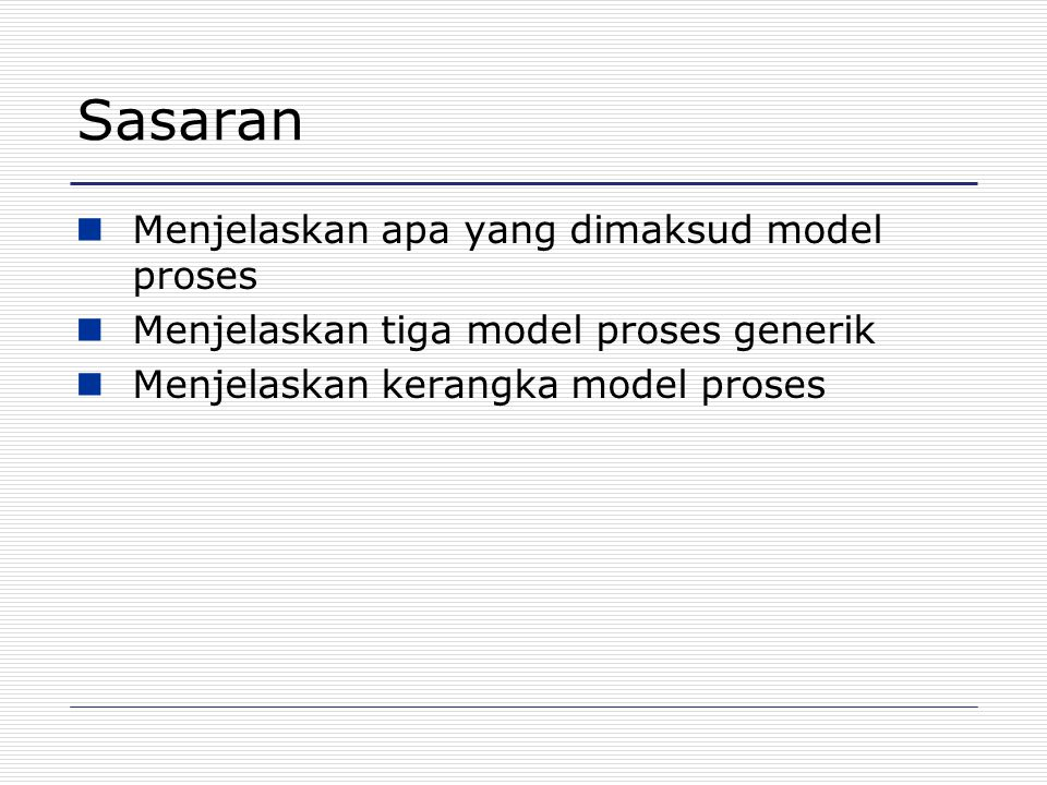 Sasaran Menjelaskan apa yang dimaksud model proses Menjelaskan tiga model proses generik Menjelaskan kerangka model proses
