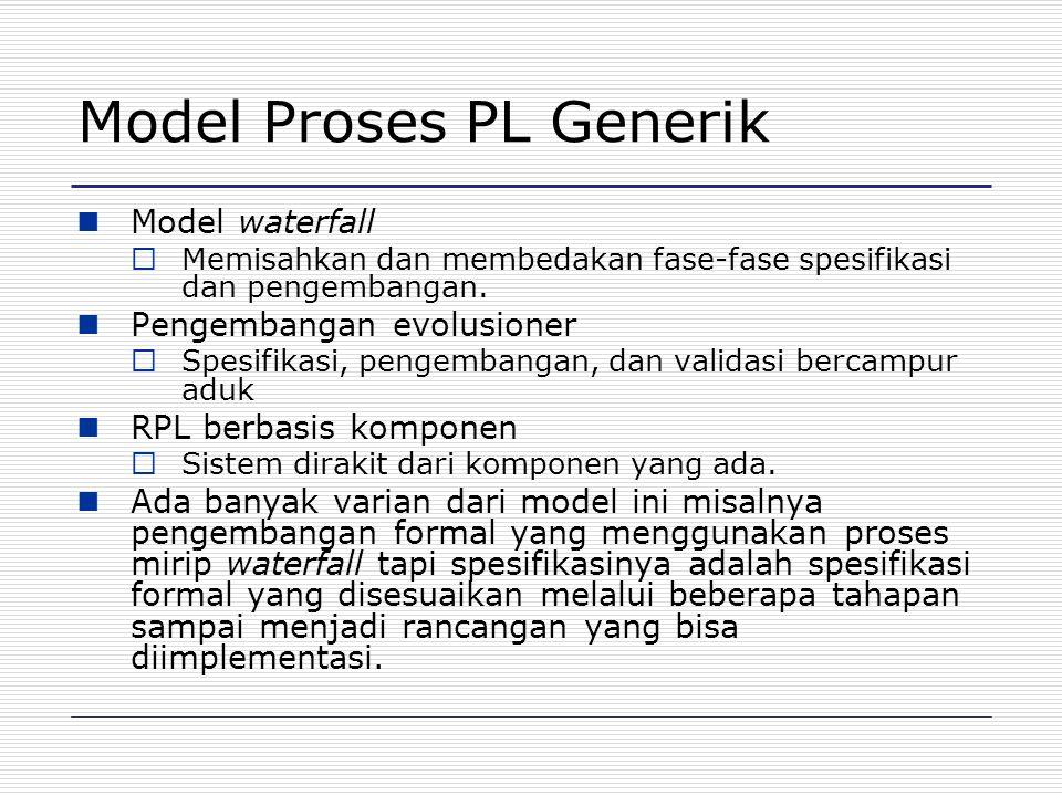 Model Proses PL Generik Model waterfall  Memisahkan dan membedakan fase-fase spesifikasi dan pengembangan. Pengembangan evolusioner  Spesifikasi, pe