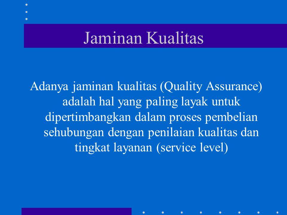 Jaminan Kualitas Adanya jaminan kualitas (Quality Assurance) adalah hal yang paling layak untuk dipertimbangkan dalam proses pembelian sehubungan dengan penilaian kualitas dan tingkat layanan (service level)