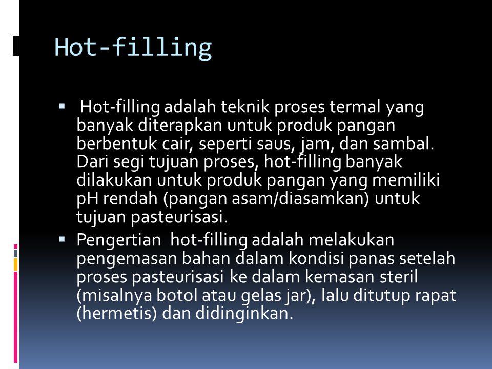 Hot-filling  Hot-filling adalah teknik proses termal yang banyak diterapkan untuk produk pangan berbentuk cair, seperti saus, jam, dan sambal.