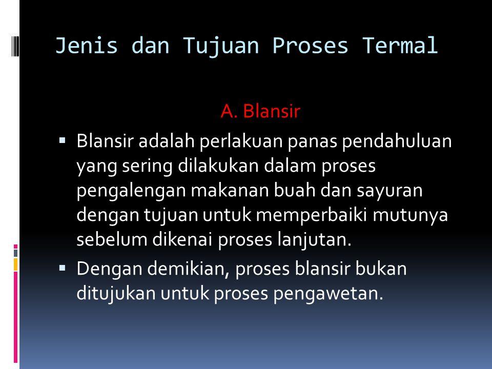 Jenis dan Tujuan Proses Termal A. Blansir  Blansir adalah perlakuan panas pendahuluan yang sering dilakukan dalam proses pengalengan makanan buah dan