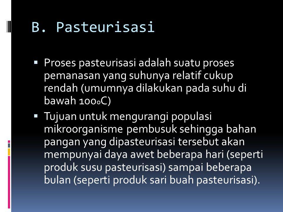 B. Pasteurisasi  Proses pasteurisasi adalah suatu proses pemanasan yang suhunya relatif cukup rendah (umumnya dilakukan pada suhu di bawah 100 o C) 