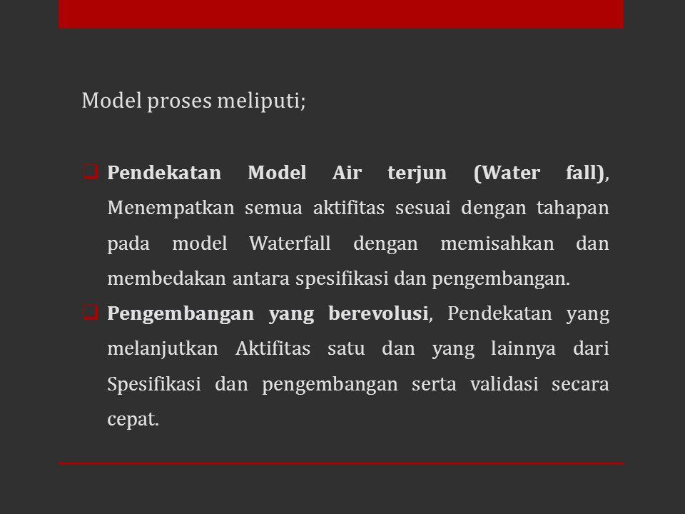 Model proses meliputi;  Pendekatan Model Air terjun (Water fall), Menempatkan semua aktifitas sesuai dengan tahapan pada model Waterfall dengan memis