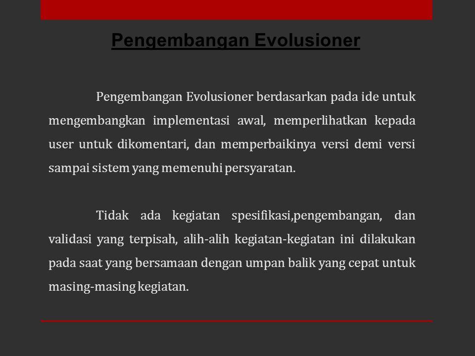 Pengembangan Evolusioner berdasarkan pada ide untuk mengembangkan implementasi awal, memperlihatkan kepada user untuk dikomentari, dan memperbaikinya
