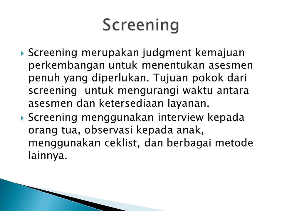  Screening merupakan judgment kemajuan perkembangan untuk menentukan asesmen penuh yang diperlukan.