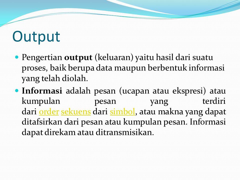 Output Pengertian output (keluaran) yaitu hasil dari suatu proses, baik berupa data maupun berbentuk informasi yang telah diolah. Informasi adalah pes