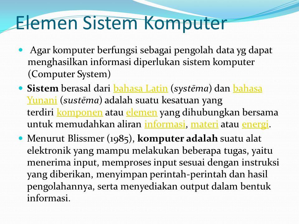 Elemen Sistem Komputer Agar komputer berfungsi sebagai pengolah data yg dapat menghasilkan informasi diperlukan sistem komputer (Computer System) Sist