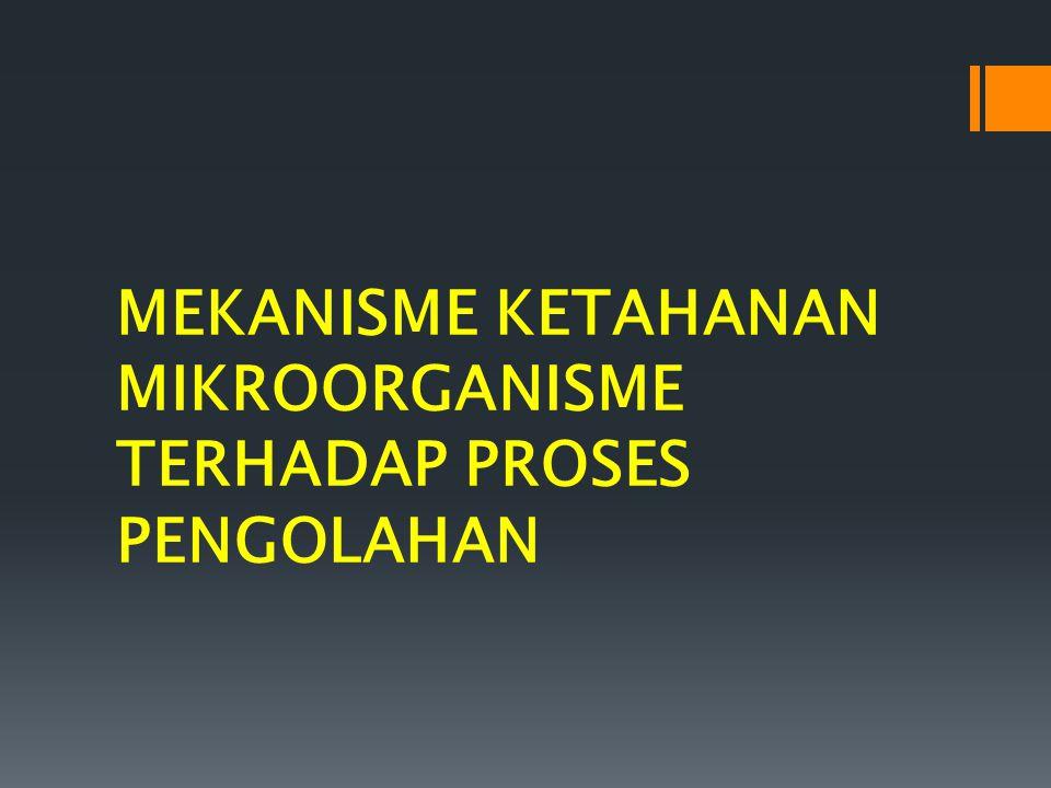 MEKANISME KETAHANAN MIKROORGANISME TERHADAP PROSES PENGOLAHAN