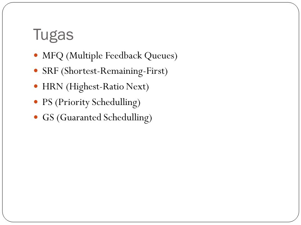 Tugas MFQ (Multiple Feedback Queues) SRF (Shortest-Remaining-First) HRN (Highest-Ratio Next) PS (Priority Schedulling) GS (Guaranted Schedulling)
