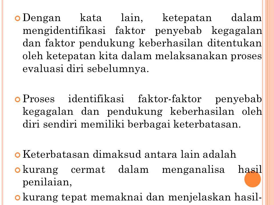 Dengan kata lain, ketepatan dalam mengidentifikasi faktor penyebab kegagalan dan faktor pendukung keberhasilan ditentukan oleh ketepatan kita dalam me