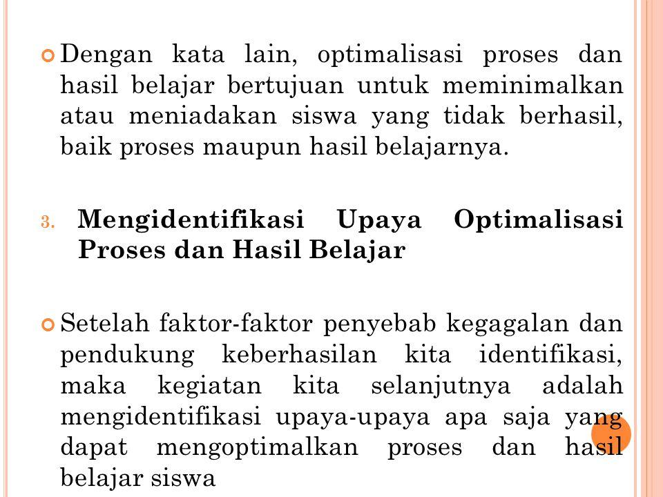 Dengan kata lain, optimalisasi proses dan hasil belajar bertujuan untuk meminimalkan atau meniadakan siswa yang tidak berhasil, baik proses maupun has