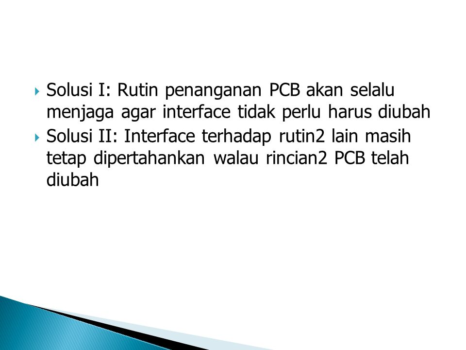  Solusi I: Rutin penanganan PCB akan selalu menjaga agar interface tidak perlu harus diubah  Solusi II: Interface terhadap rutin2 lain masih tetap dipertahankan walau rincian2 PCB telah diubah