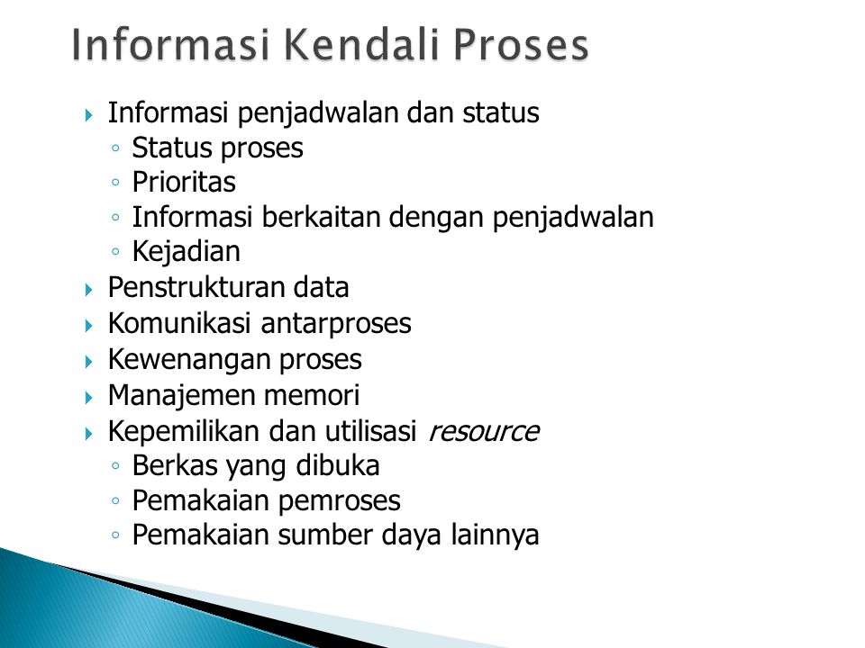  Informasi penjadwalan dan status ◦ Status proses ◦ Prioritas ◦ Informasi berkaitan dengan penjadwalan ◦ Kejadian  Penstrukturan data  Komunikasi antarproses  Kewenangan proses  Manajemen memori  Kepemilikan dan utilisasi resource ◦ Berkas yang dibuka ◦ Pemakaian pemroses ◦ Pemakaian sumber daya lainnya
