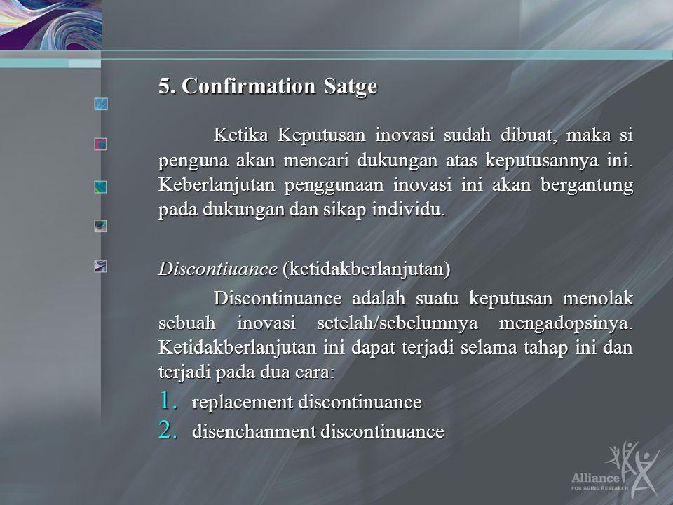 5. Confirmation Satge Ketika Keputusan inovasi sudah dibuat, maka si penguna akan mencari dukungan atas keputusannya ini. Keberlanjutan penggunaan ino