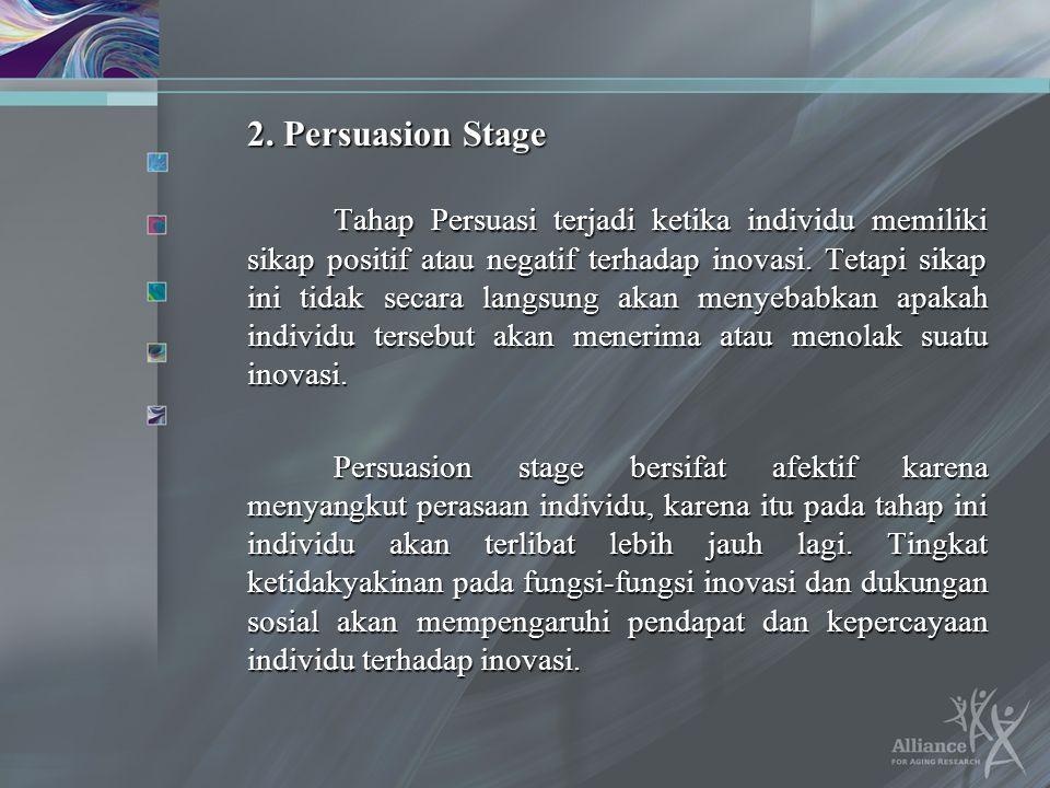 2. Persuasion Stage Tahap Persuasi terjadi ketika individu memiliki sikap positif atau negatif terhadap inovasi. Tetapi sikap ini tidak secara langsun