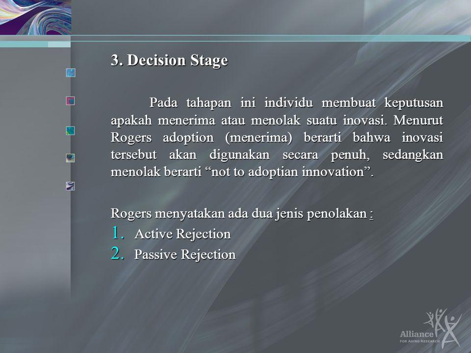 3. Decision Stage Pada tahapan ini individu membuat keputusan apakah menerima atau menolak suatu inovasi. Menurut Rogers adoption (menerima) berarti b