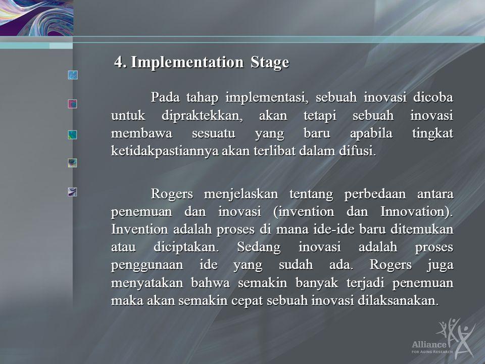 4. Implementation Stage Pada tahap implementasi, sebuah inovasi dicoba untuk dipraktekkan, akan tetapi sebuah inovasi membawa sesuatu yang baru apabil