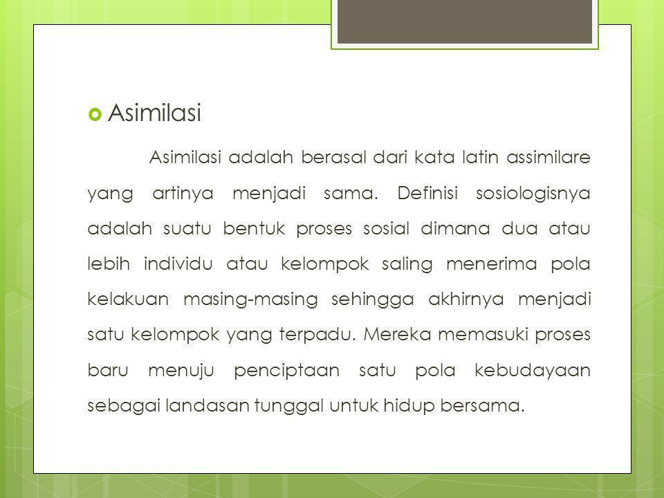  Asimilasi Asimilasi adalah berasal dari kata latin assimilare yang artinya menjadi sama. Definisi sosiologisnya adalah suatu bentuk proses sosial di