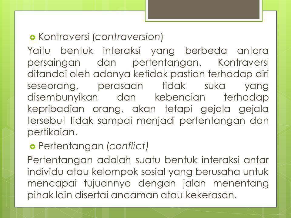  Kontraversi (contraversion) Yaitu bentuk interaksi yang berbeda antara persaingan dan pertentangan. Kontraversi ditandai oleh adanya ketidak pastian