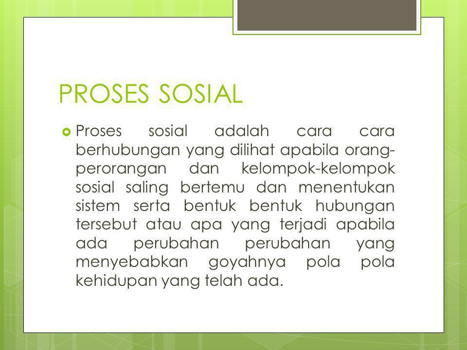 PROSES SOSIAL  Proses sosial adalah cara cara berhubungan yang dilihat apabila orang- perorangan dan kelompok-kelompok sosial saling bertemu dan mene