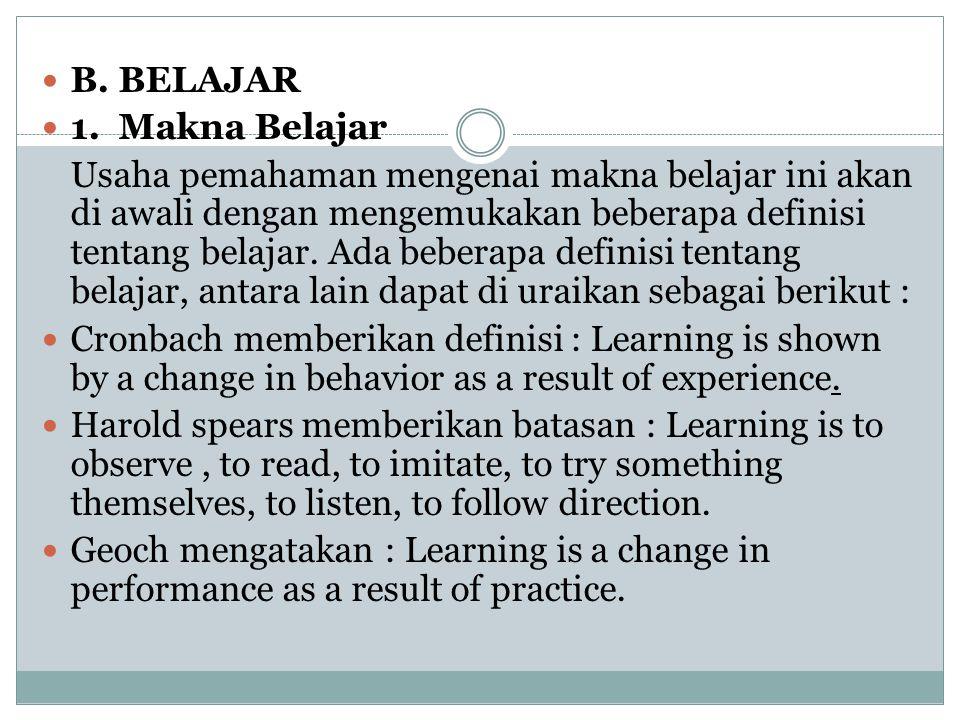 B. BELAJAR 1. Makna Belajar Usaha pemahaman mengenai makna belajar ini akan di awali dengan mengemukakan beberapa definisi tentang belajar. Ada bebera