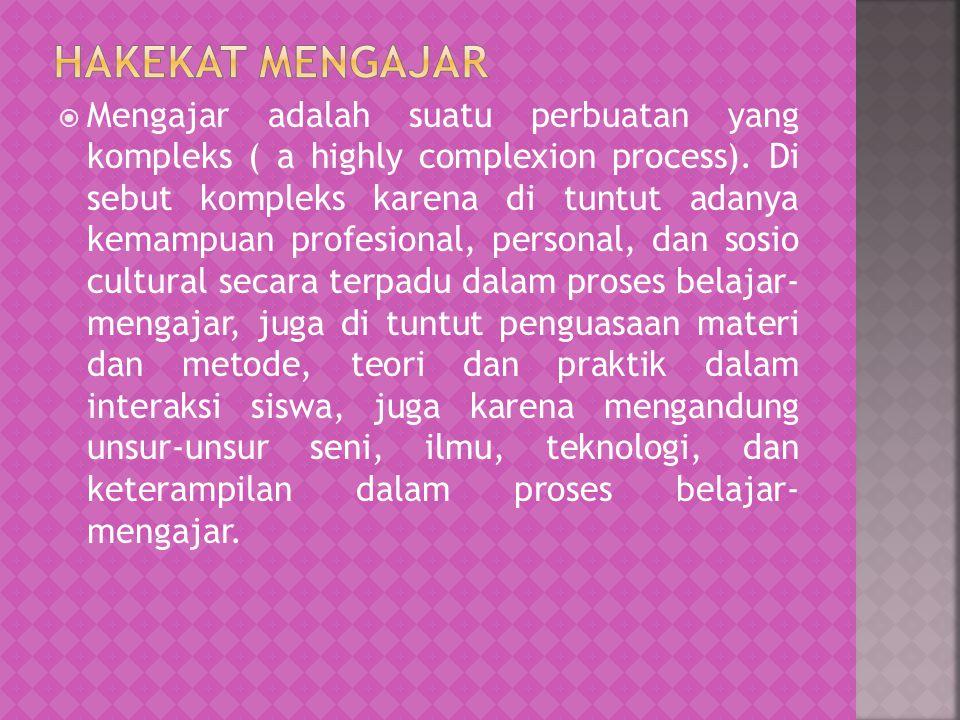  Mengajar adalah suatu perbuatan yang kompleks ( a highly complexion process). Di sebut kompleks karena di tuntut adanya kemampuan profesional, perso
