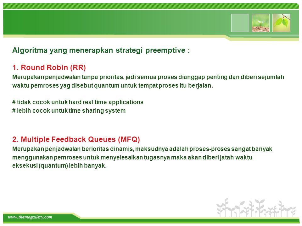 www.themegallery.com Algoritma yang menerapkan strategi preemptive : 2. Multiple Feedback Queues (MFQ) Merupakan penjadwalan berioritas dinamis, maksu