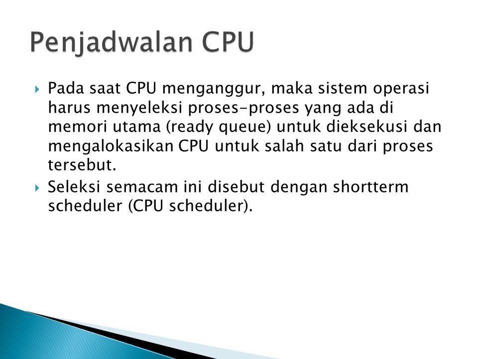  Pada saat CPU menganggur, maka sistem operasi harus menyeleksi proses-proses yang ada di memori utama (ready queue) untuk dieksekusi dan mengalokasikan CPU untuk salah satu dari proses tersebut.