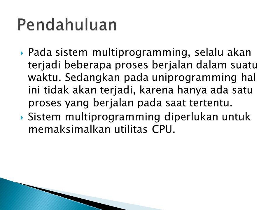  Pada sistem multiprogramming, selalu akan terjadi beberapa proses berjalan dalam suatu waktu. Sedangkan pada uniprogramming hal ini tidak akan terja