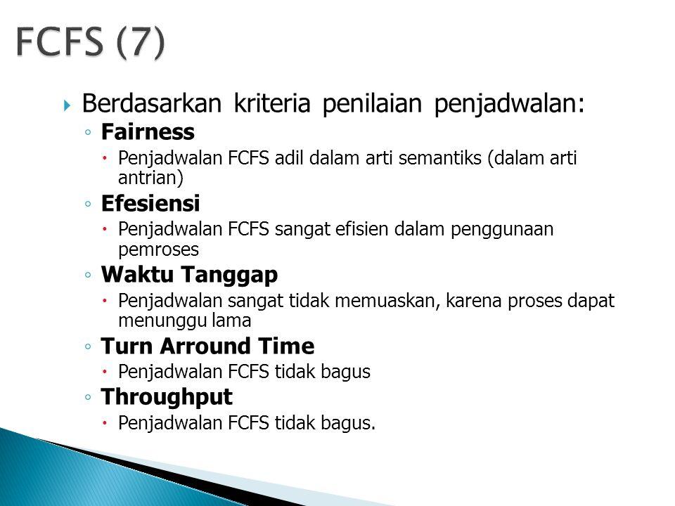  Berdasarkan kriteria penilaian penjadwalan: ◦ Fairness  Penjadwalan FCFS adil dalam arti semantiks (dalam arti antrian) ◦ Efesiensi  Penjadwalan FCFS sangat efisien dalam penggunaan pemroses ◦ Waktu Tanggap  Penjadwalan sangat tidak memuaskan, karena proses dapat menunggu lama ◦ Turn Arround Time  Penjadwalan FCFS tidak bagus ◦ Throughput  Penjadwalan FCFS tidak bagus.