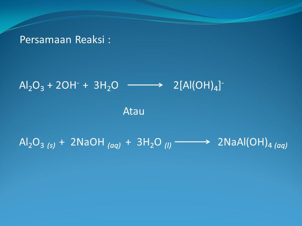 Al 2 O 3 + 2OH - + 3H 2 O2[Al(OH) 4 ] - Atau Al 2 O 3 (s) + 2NaOH (aq) + 3H 2 O (l) 2NaAl(OH) 4 (aq) Persamaan Reaksi :