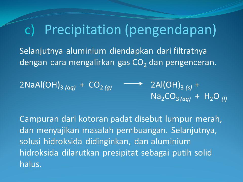 c) Precipitation (pengendapan) Selanjutnya aluminium diendapkan dari filtratnya dengan cara mengalirkan gas CO 2 dan pengenceran. 2NaAl(OH) 3 (aq) + C