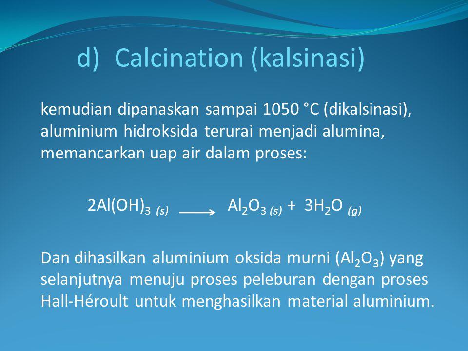 kemudian dipanaskan sampai 1050 °C (dikalsinasi), aluminium hidroksida terurai menjadi alumina, memancarkan uap air dalam proses: 2Al(OH) 3 (s) Al 2 O