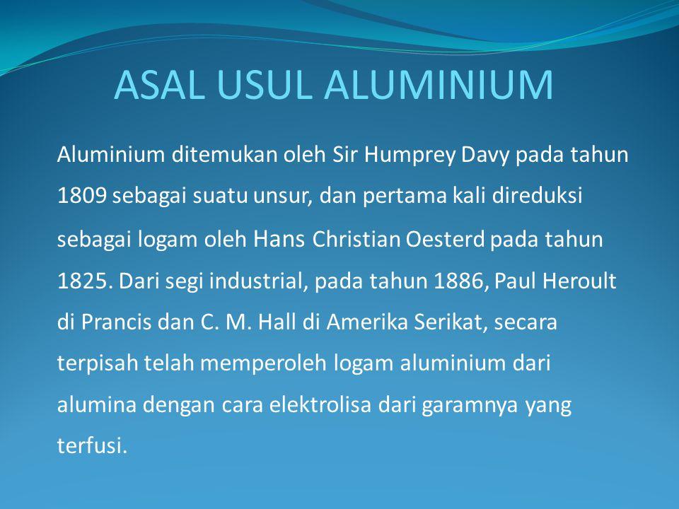 Aluminium ditemukan oleh Sir Humprey Davy pada tahun 1809 sebagai suatu unsur, dan pertama kali direduksi sebagai logam oleh Hans Christian Oesterd pa
