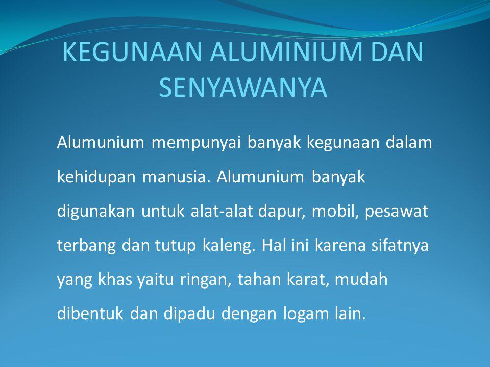 KEGUNAAN ALUMINIUM DAN SENYAWANYA Alumunium mempunyai banyak kegunaan dalam kehidupan manusia. Alumunium banyak digunakan untuk alat-alat dapur, mobil