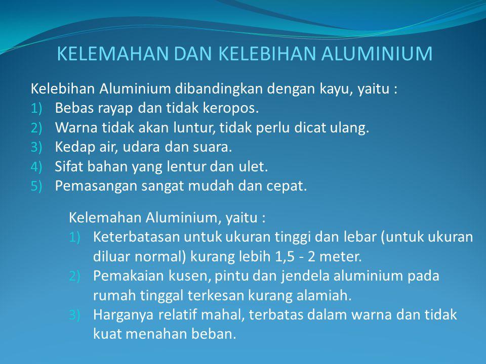 Kelebihan Aluminium dibandingkan dengan kayu, yaitu : 1) Bebas rayap dan tidak keropos. 2) Warna tidak akan luntur, tidak perlu dicat ulang. 3) Kedap
