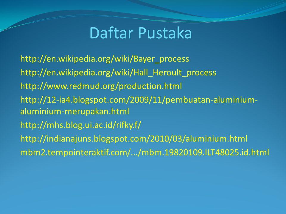 http://en.wikipedia.org/wiki/Bayer_process http://en.wikipedia.org/wiki/Hall_Heroult_process http://www.redmud.org/production.html http://12-ia4.blogspot.com/2009/11/pembuatan-aluminium- aluminium-merupakan.html http://mhs.blog.ui.ac.id/rifky.f/ http://indianajuns.blogspot.com/2010/03/aluminium.html mbm2.tempointeraktif.com/.../mbm.19820109.ILT48025.id.html Daftar Pustaka