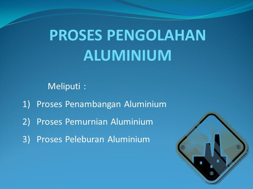 Aluminium ditambang dari biji bauksit yang banyak terdapat di permukaan bumi, kemudian dilakukan proses pemanasan untuk mengurangi kadar air yang ada dari penambangan di permukaan bumi.