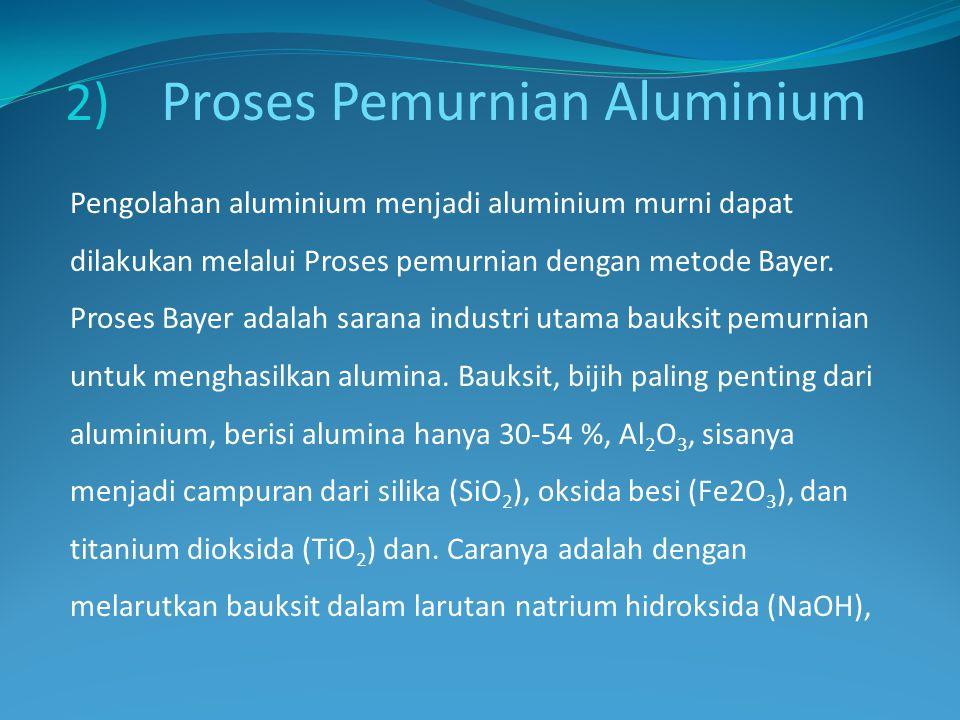 2) Proses Pemurnian Aluminium Pengolahan aluminium menjadi aluminium murni dapat dilakukan melalui Proses pemurnian dengan metode Bayer. Proses Bayer