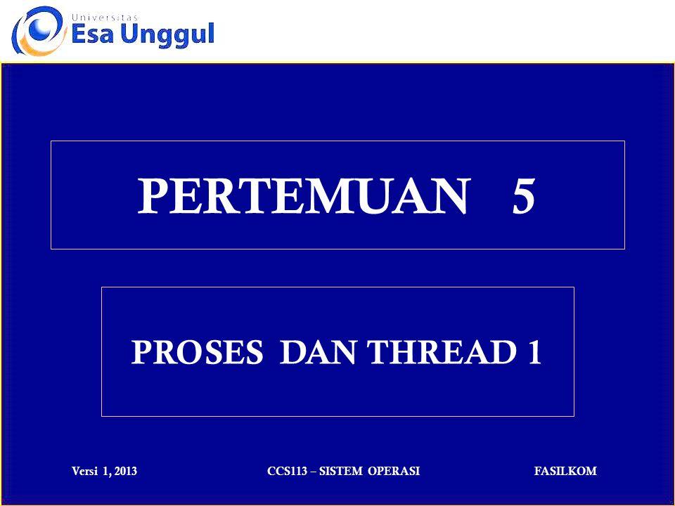 Versi 1, 2013CCS113 – SISTEM OPERASIFASILKOM Proses didefinisikan sebagai program yang sedang dieksekusi.