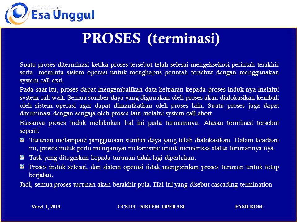 Versi 1, 2013CCS113 – SISTEM OPERASIFASILKOM Sebuah proses dapat memiliki tiga status utama yaitu: Running: status yang dimiliki pada saat instruksi-instruksi dari sebuah proses dieksekusi.
