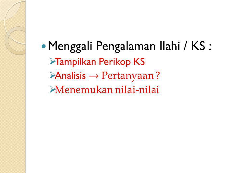 Menggali Pengalaman Ilahi / KS :  Tampilkan Perikop KS  Analisis → Pertanyaan ?  Menemukan nilai-nilai