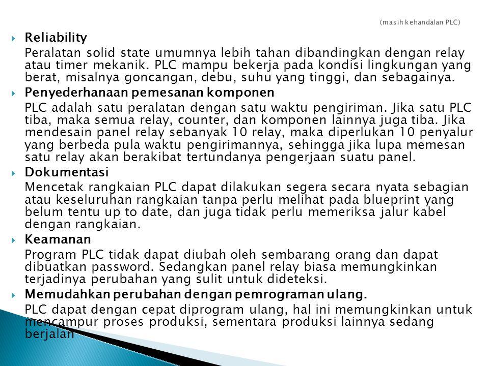  Reliability Peralatan solid state umumnya lebih tahan dibandingkan dengan relay atau timer mekanik. PLC mampu bekerja pada kondisi lingkungan yang b