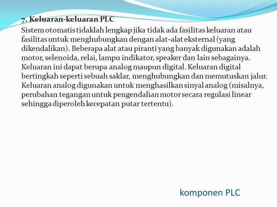 komponen PLC 7. Keluaran-keluaran PLC Sistem otomatis tidaklah lengkap jika tidak ada fasilitas keluaran atau fasilitas untuk menghubungkan dengan ala